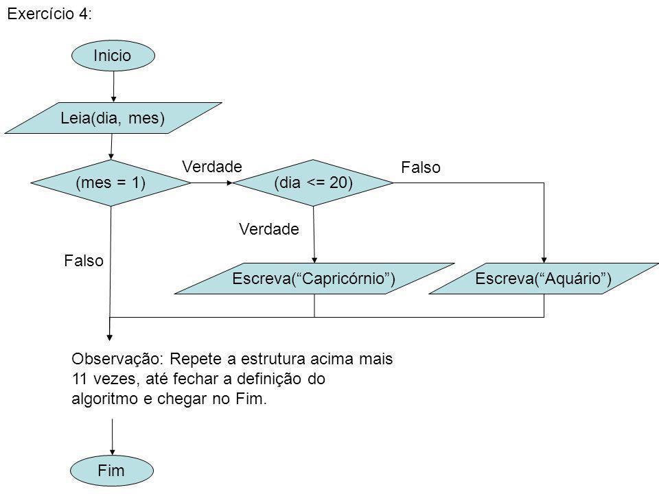 Inicio Exercício 4: Leia(dia, mes) (mes = 1) Fim Escreva(Capricórnio) (dia <= 20) Verdade Escreva(Aquário) Falso Observação: Repete a estrutura acima mais 11 vezes, até fechar a definição do algoritmo e chegar no Fim.
