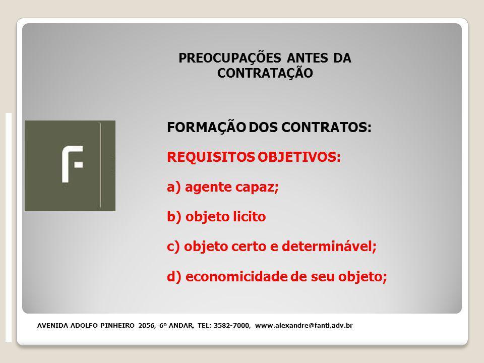 PREOCUPAÇÕES ANTES DA CONTRATAÇÃO FORMAÇÃO DOS CONTRATOS: REQUISITOS OBJETIVOS: a) agente capaz; b) objeto licito c) objeto certo e determinável; d) economicidade de seu objeto; AVENIDA ADOLFO PINHEIRO 2056, 6º ANDAR, TEL: 3582-7000, www.alexandre@fanti.adv.br