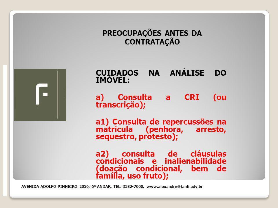 PREOCUPAÇÕES ANTES DA CONTRATAÇÃO CUIDADOS NA ANÁLISE DO IMÓVEL: a) Consulta a CRI (ou transcrição); a1) Consulta de repercussões na matrícula (penhora, arresto, sequestro, protesto); a2) consulta de cláusulas condicionais e inalienabilidade (doação condicional, bem de família, uso fruto); AVENIDA ADOLFO PINHEIRO 2056, 6º ANDAR, TEL: 3582-7000, www.alexandre@fanti.adv.br