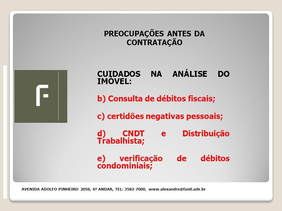 PREOCUPAÇÕES ANTES DA CONTRATAÇÃO CUIDADOS NA ANÁLISE DO IMÓVEL: b) Consulta de débitos fiscais; c) certidões negativas pessoais; d) CNDT e Distribuição Trabalhista; e) verificação de débitos condominiais; AVENIDA ADOLFO PINHEIRO 2056, 6º ANDAR, TEL: 3582-7000, www.alexandre@fanti.adv.br