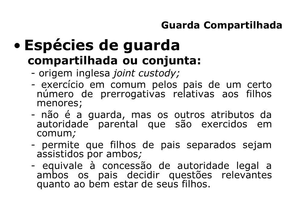 Espécies de guarda compartilhada ou conjunta: - origem inglesa joint custody; - exercício em comum pelos pais de um certo número de prerrogativas rela