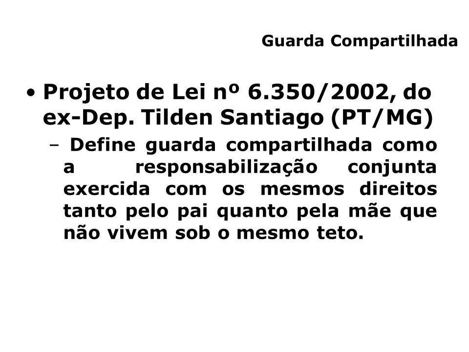 Projeto de Lei nº 6.350/2002, do ex-Dep. Tilden Santiago (PT/MG) – Define guarda compartilhada como a responsabilização conjunta exercida com os mesmo