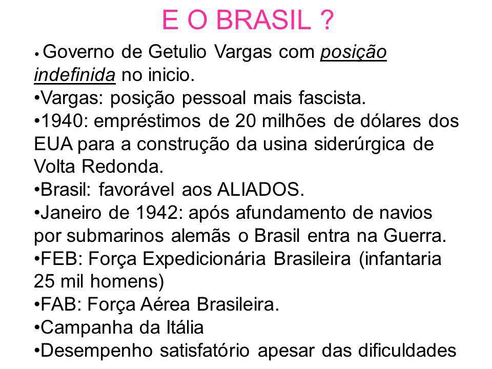 E O BRASIL ? Governo de Getulio Vargas com posição indefinida no inicio. Vargas: posição pessoal mais fascista. 1940: empréstimos de 20 milhões de dól