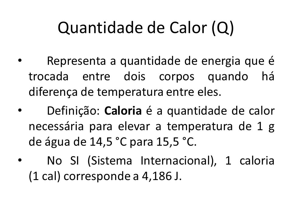 Quantidade de Calor (Q) Representa a quantidade de energia que é trocada entre dois corpos quando há diferença de temperatura entre eles.