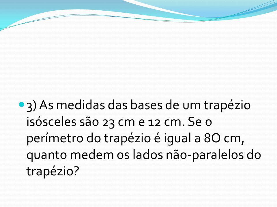 3) As medidas das bases de um trapézio isósceles são 23 cm e 12 cm. Se o perímetro do trapézio é igual a 8O cm, quanto medem os lados não-paralelos do