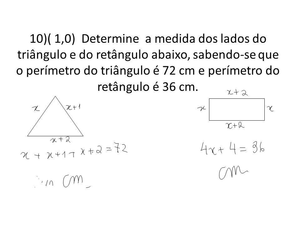 10)( 1,0) Determine a medida dos lados do triângulo e do retângulo abaixo, sabendo-se que o perímetro do triângulo é 72 cm e perímetro do retângulo é 36 cm.
