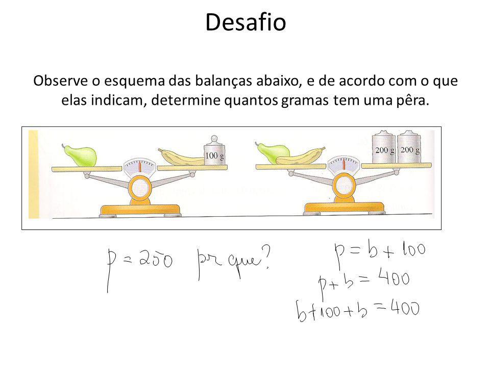 Desafio Observe o esquema das balanças abaixo, e de acordo com o que elas indicam, determine quantos gramas tem uma pêra.