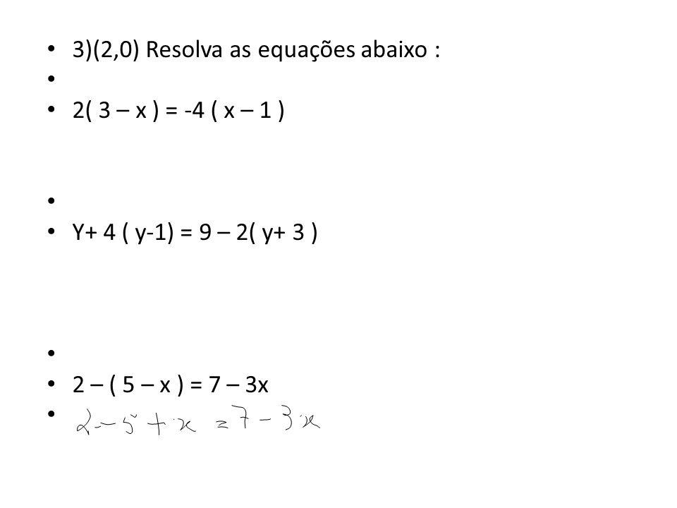 3)(2,0) Resolva as equações abaixo : 2( 3 – x ) = -4 ( x – 1 ) Y+ 4 ( y-1) = 9 – 2( y+ 3 ) 2 – ( 5 – x ) = 7 – 3x