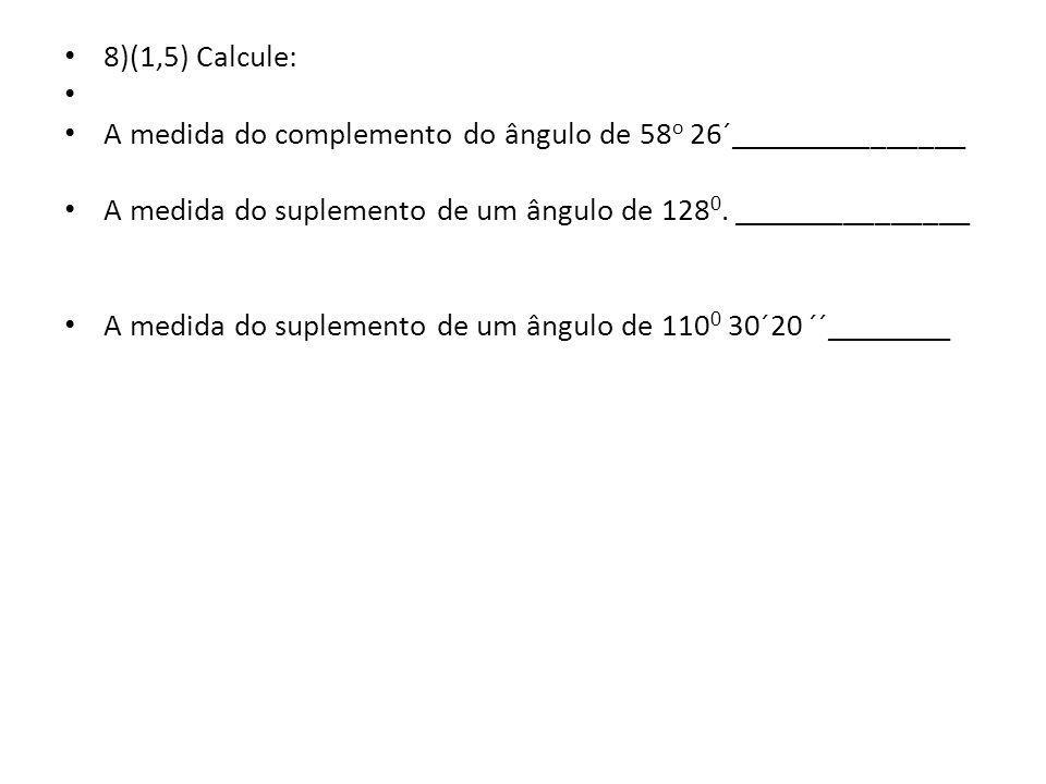 8)(1,5) Calcule: A medida do complemento do ângulo de 58 o 26´_______________ A medida do suplemento de um ângulo de 128 0.