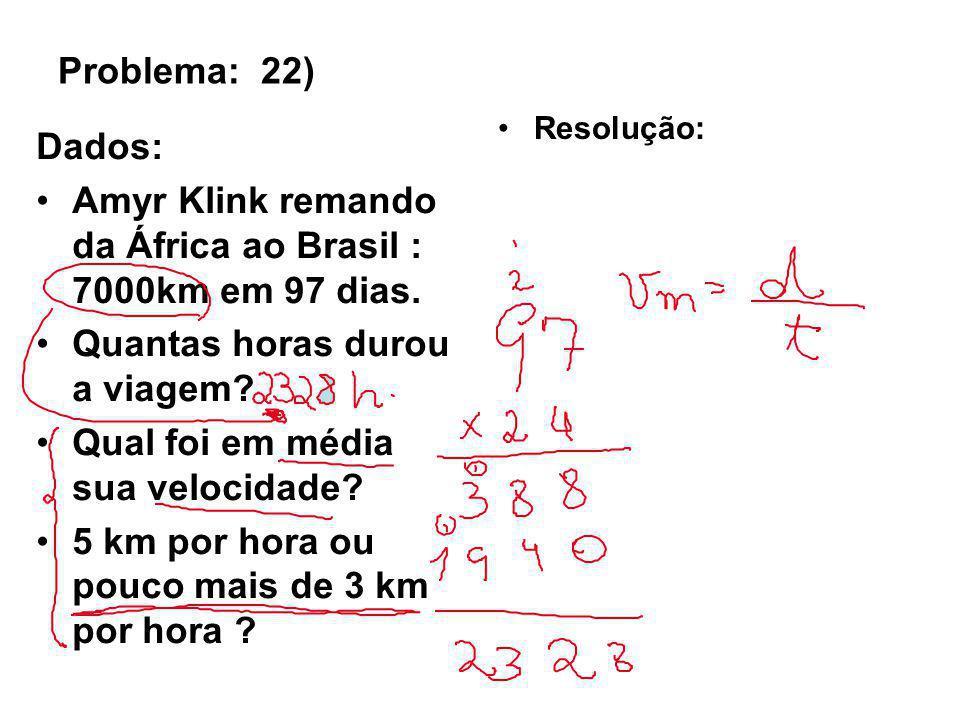Problema: 22) Dados: Amyr Klink remando da África ao Brasil : 7000km em 97 dias. Quantas horas durou a viagem? Qual foi em média sua velocidade? 5 km