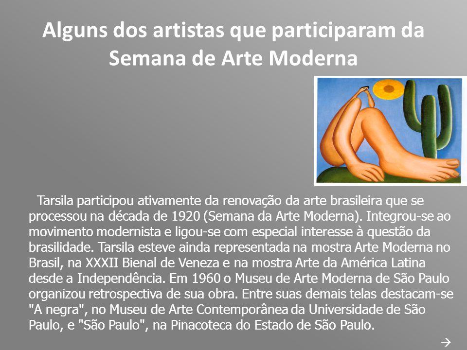 Alguns dos artistas que participaram da Semana de Arte Moderna Tarsila participou ativamente da renovação da arte brasileira que se processou na décad