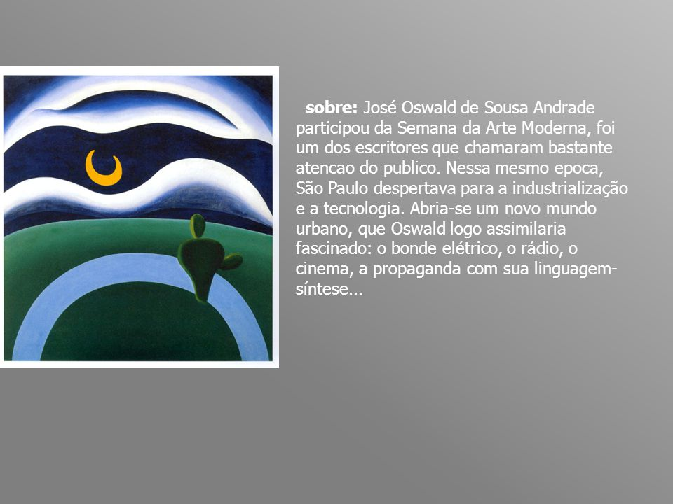 sobre: José Oswald de Sousa Andrade participou da Semana da Arte Moderna, foi um dos escritores que chamaram bastante atencao do publico. Nessa mesmo