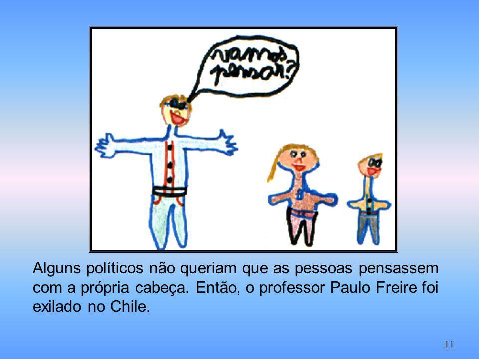 Alguns políticos não queriam que as pessoas pensassem com a própria cabeça. Então, o professor Paulo Freire foi exilado no Chile. 11