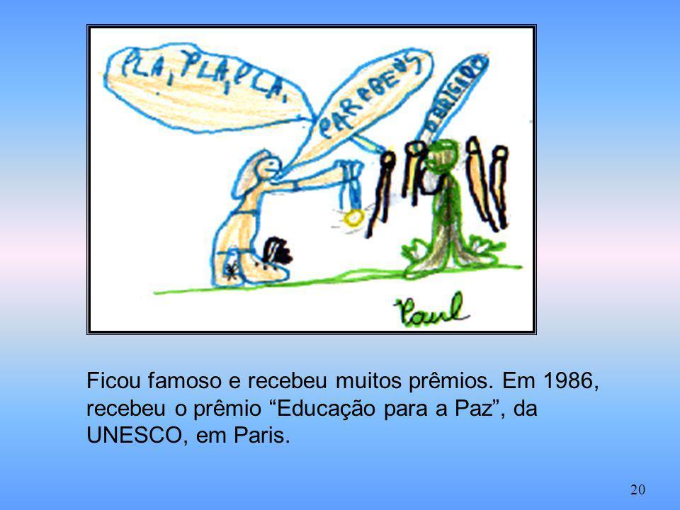 Ficou famoso e recebeu muitos prêmios. Em 1986, recebeu o prêmio Educação para a Paz, da UNESCO, em Paris. 20