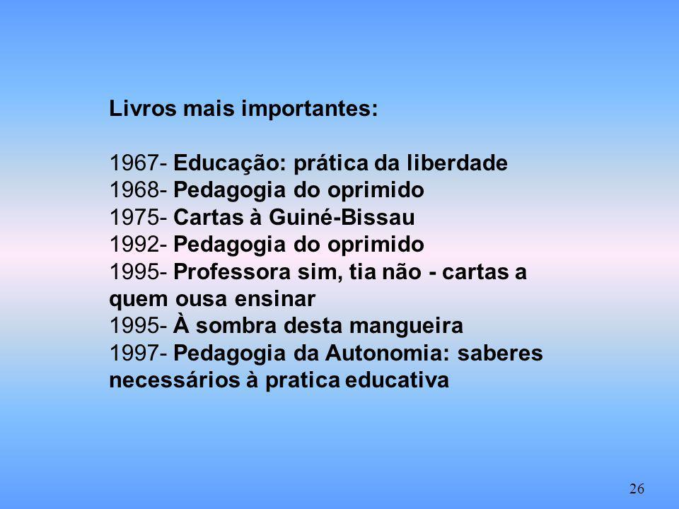 Livros mais importantes: 1967- Educação: prática da liberdade 1968- Pedagogia do oprimido 1975- Cartas à Guiné-Bissau 1992- Pedagogia do oprimido 1995