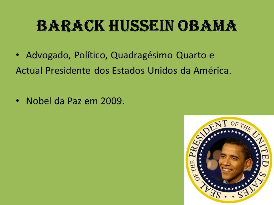 Barack Hussein Obama Advogado, Político, Quadragésimo Quarto e Actual Presidente dos Estados Unidos da América. Nobel da Paz em 2009.