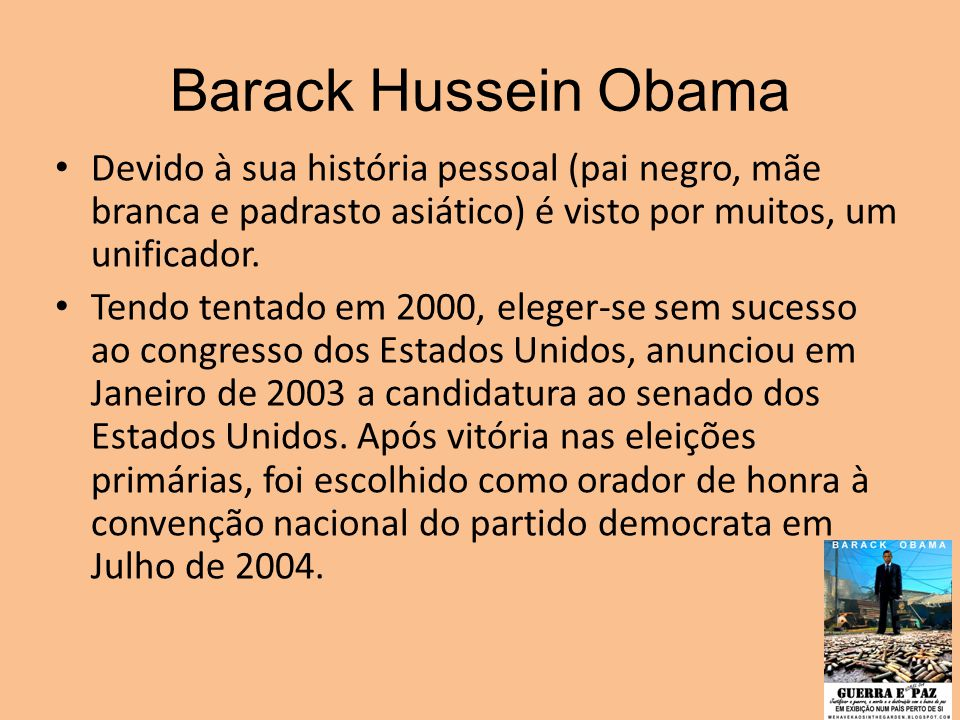 Barack Hussein Obama Devido à sua história pessoal (pai negro, mãe branca e padrasto asiático) é visto por muitos, um unificador. Tendo tentado em 200