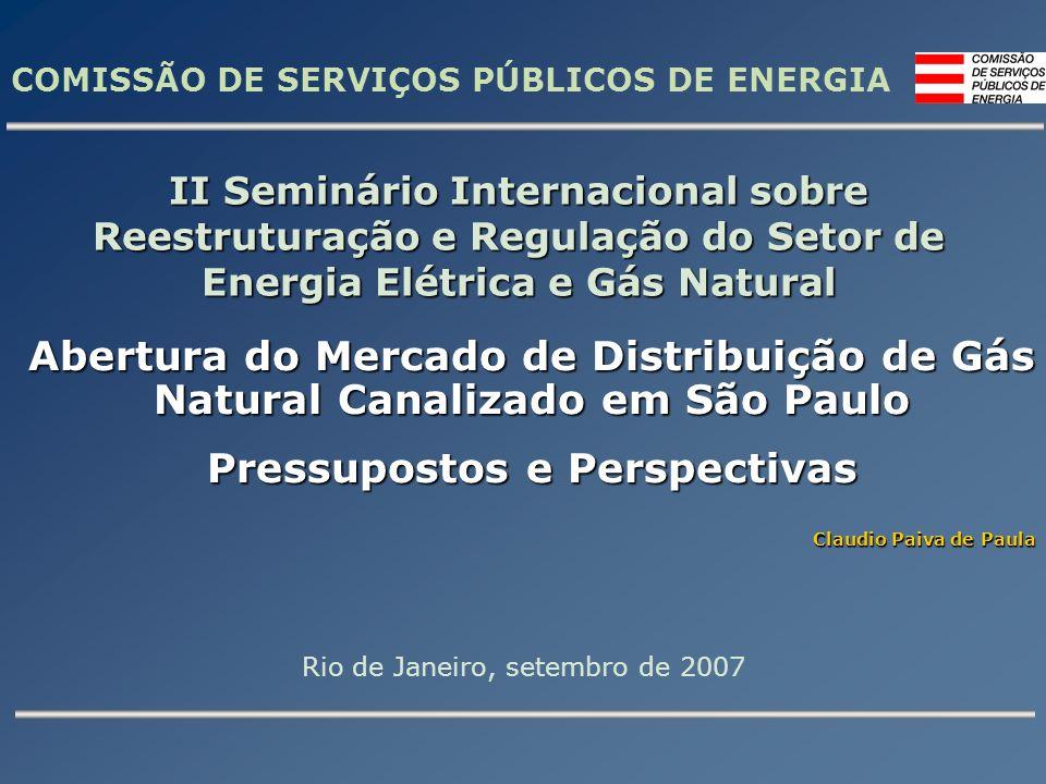 COMISSÃO DE SERVIÇOS PÚBLICOS DE ENERGIA Abertura do Mercado de Distribuição de Gás Natural Canalizado em São Paulo Pressupostos e Perspectivas Claudio Paiva de Paula II Seminário Internacional sobre Reestruturação e Regulação do Setor de Energia Elétrica e Gás Natural Rio de Janeiro, setembro de 2007
