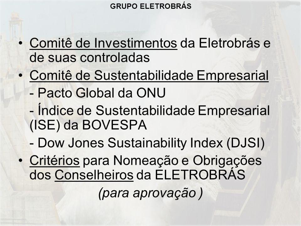 Comitê de Investimentos da Eletrobrás e de suas controladas Comitê de Sustentabilidade Empresarial - Pacto Global da ONU - Índice de Sustentabilidade Empresarial (ISE) da BOVESPA - Dow Jones Sustainability Index (DJSI) Critérios para Nomeação e Obrigações dos Conselheiros da ELETROBRÁS (para aprovação )