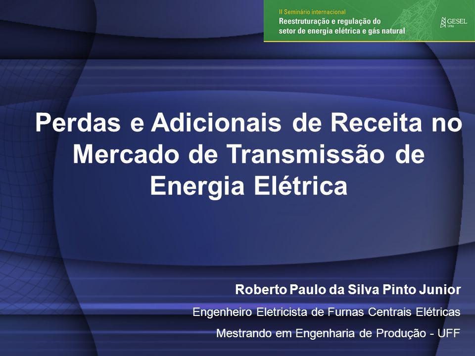 Perdas e Adicionais de Receita no Mercado de Transmissão de Energia Elétrica Roberto Paulo da Silva Pinto Junior Engenheiro Eletricista de Furnas Centrais Elétricas Mestrando em Engenharia de Produção - UFF