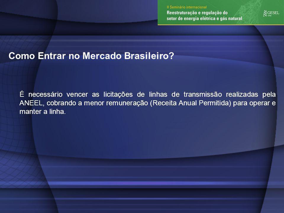Como Entrar no Mercado Brasileiro? É necessário vencer as licitações de linhas de transmissão realizadas pela ANEEL, cobrando a menor remuneração (Rec