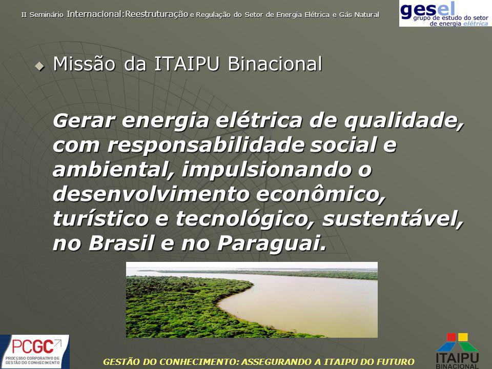 GESTÃO DO CONHECIMENTO: ASSEGURANDO A ITAIPU DO FUTURO Missão da ITAIPU Binacional Missão da ITAIPU Binacional Ge rar energia elétrica de qualidade, c