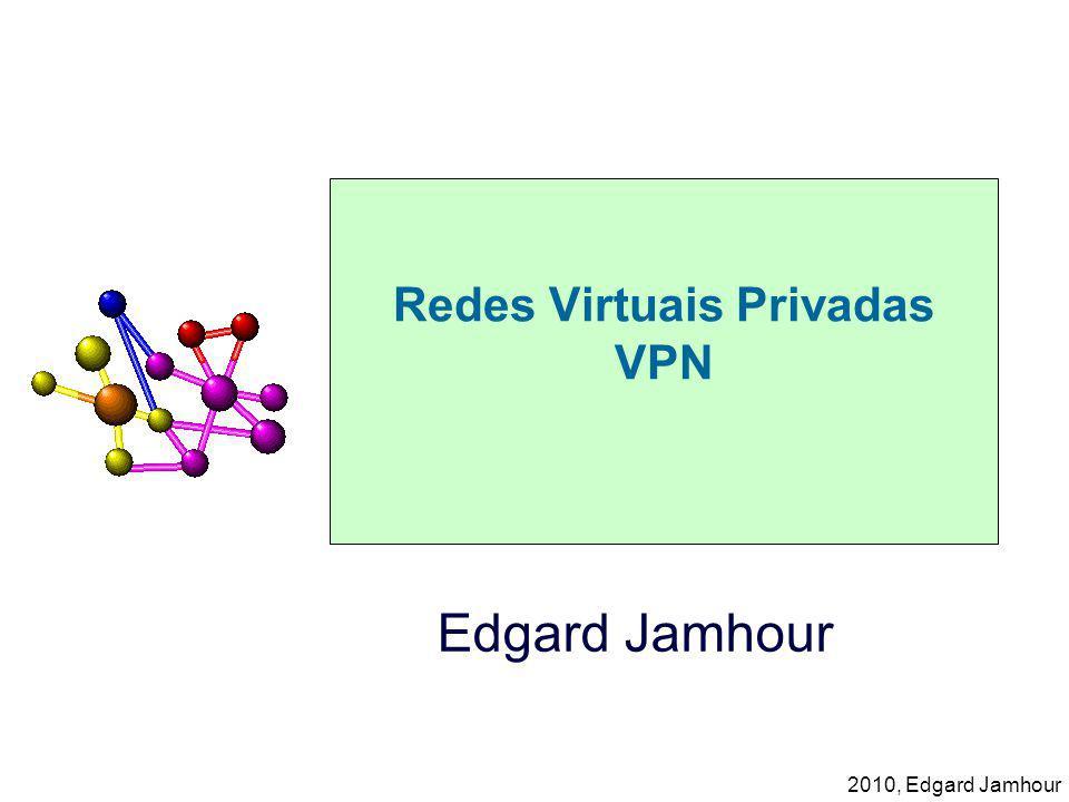 2010, Edgard Jamhour Redes Virtuais Privadas VPN Edgard Jamhour
