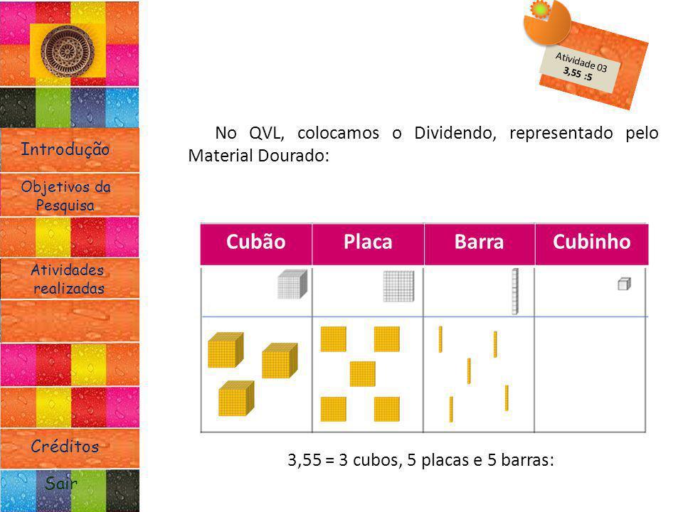 Introdução Atividades realizadas Objetivos da Pesquisa Sair Créditos No QVL, colocamos o Dividendo, representado pelo Material Dourado: 3,55 = 3 cubos