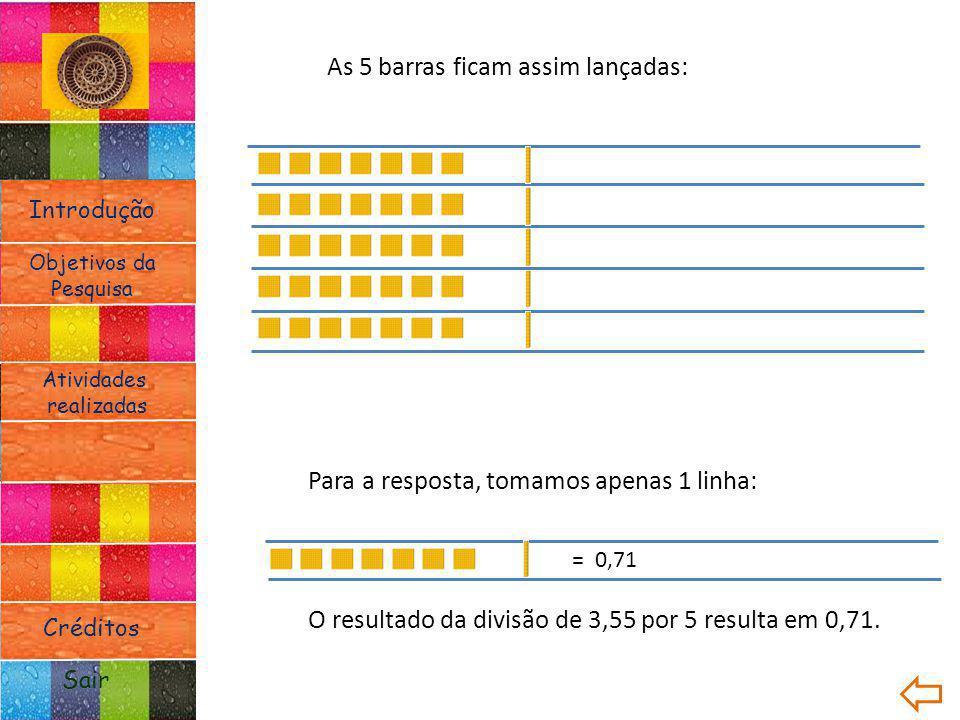 Introdução Atividades realizadas Objetivos da Pesquisa Sair Créditos As 5 barras ficam assim lançadas: Para a resposta, tomamos apenas 1 linha: = 0,71