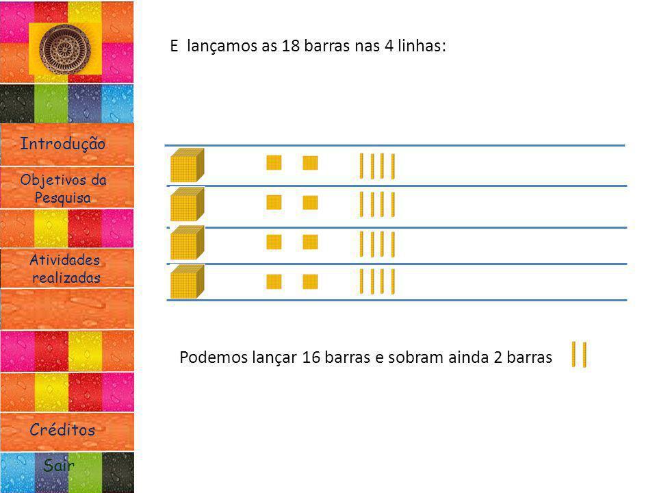 Introdução Atividades realizadas Objetivos da Pesquisa Sair Créditos E lançamos as 18 barras nas 4 linhas: Podemos lançar 16 barras e sobram ainda 2 b