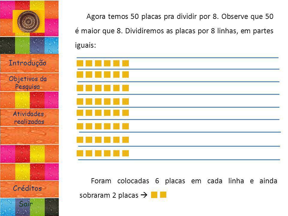 Introdução Atividades realizadas Objetivos da Pesquisa Sair Créditos Agora temos 50 placas pra dividir por 8. Observe que 50 é maior que 8. Dividiremo