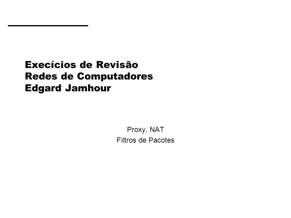 Execícios de Revisão Redes de Computadores Edgard Jamhour Proxy, NAT Filtros de Pacotes