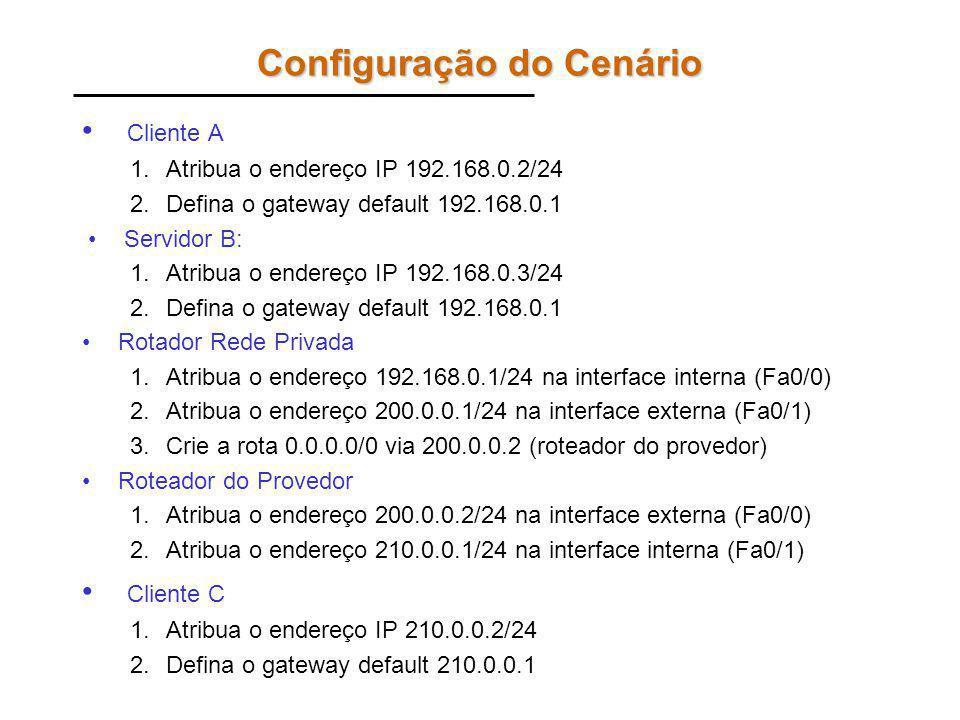 Configuração do Cenário Cliente A 1.Atribua o endereço IP 192.168.0.2/24 2.Defina o gateway default 192.168.0.1 Servidor B: 1.Atribua o endereço IP 192.168.0.3/24 2.Defina o gateway default 192.168.0.1 Rotador Rede Privada 1.Atribua o endereço 192.168.0.1/24 na interface interna (Fa0/0) 2.Atribua o endereço 200.0.0.1/24 na interface externa (Fa0/1) 3.Crie a rota 0.0.0.0/0 via 200.0.0.2 (roteador do provedor) Roteador do Provedor 1.Atribua o endereço 200.0.0.2/24 na interface externa (Fa0/0) 2.Atribua o endereço 210.0.0.1/24 na interface interna (Fa0/1) Cliente C 1.Atribua o endereço IP 210.0.0.2/24 2.Defina o gateway default 210.0.0.1