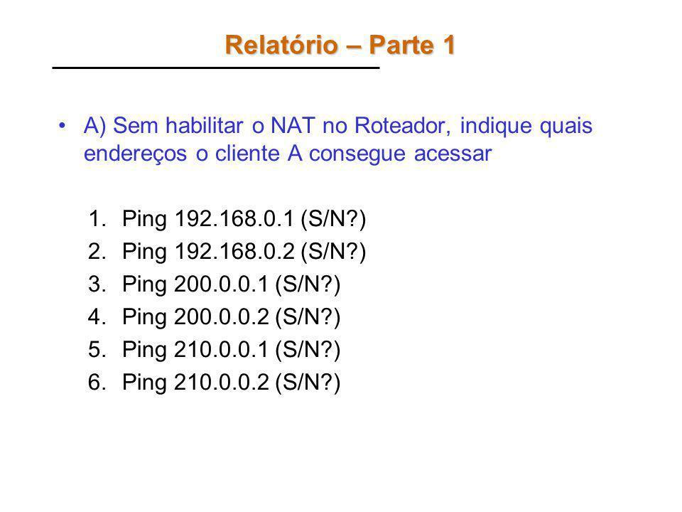 Relatório – Parte 1 A) Sem habilitar o NAT no Roteador, indique quais endereços o cliente A consegue acessar 1.Ping 192.168.0.1 (S/N?) 2.Ping 192.168.0.2 (S/N?) 3.Ping 200.0.0.1 (S/N?) 4.Ping 200.0.0.2 (S/N?) 5.Ping 210.0.0.1 (S/N?) 6.Ping 210.0.0.2 (S/N?)