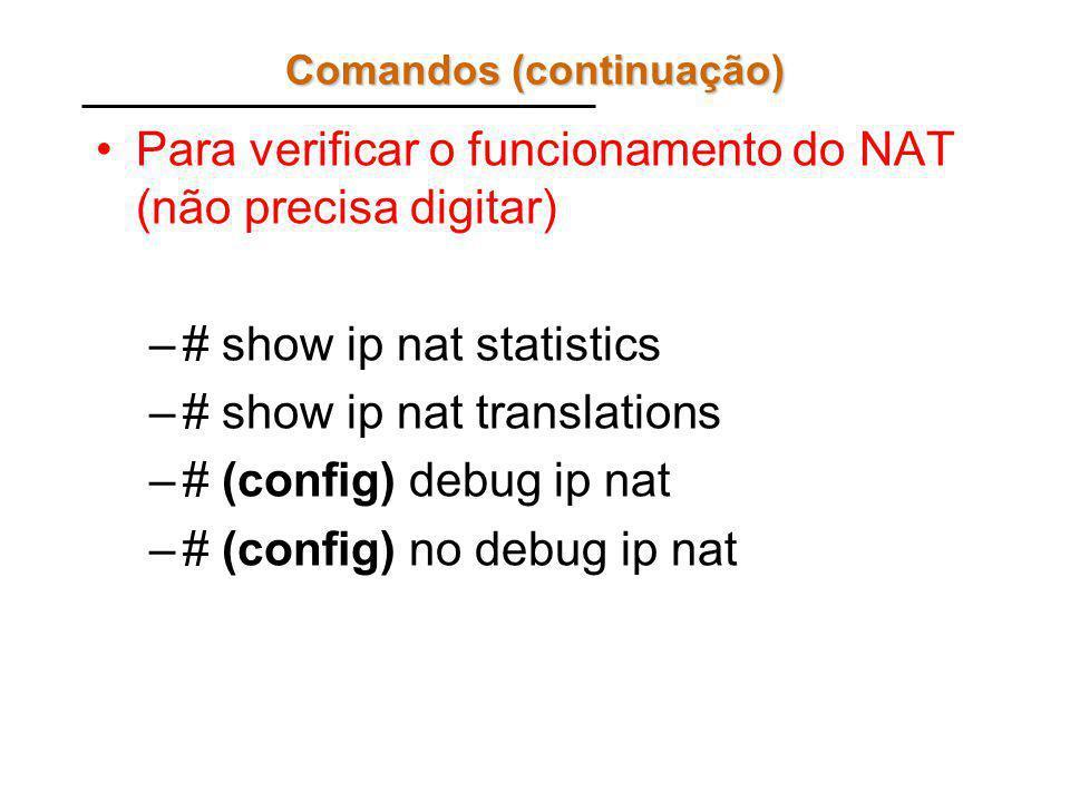 Comandos (continuação) Para verificar o funcionamento do NAT (não precisa digitar) –# show ip nat statistics –# show ip nat translations –# (config) debug ip nat –# (config) no debug ip nat