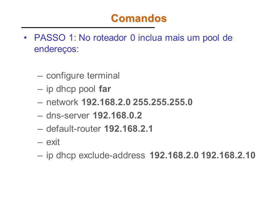 Comandos PASSO 1: No roteador 0 inclua mais um pool de endereços: –configure terminal –ip dhcp pool far –network 192.168.2.0 255.255.255.0 –dns-server