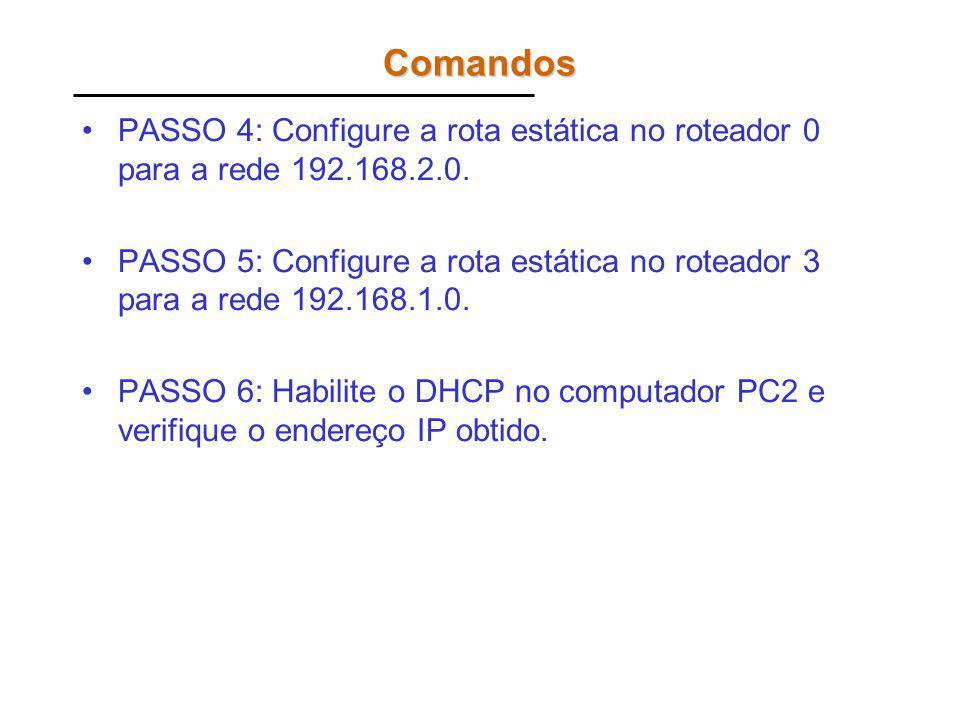 Comandos PASSO 4: Configure a rota estática no roteador 0 para a rede 192.168.2.0. PASSO 5: Configure a rota estática no roteador 3 para a rede 192.16