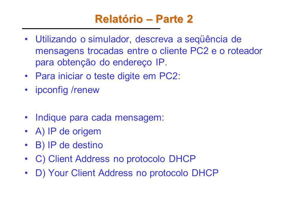 Relatório – Parte 2 Utilizando o simulador, descreva a seqüência de mensagens trocadas entre o cliente PC2 e o roteador para obtenção do endereço IP.