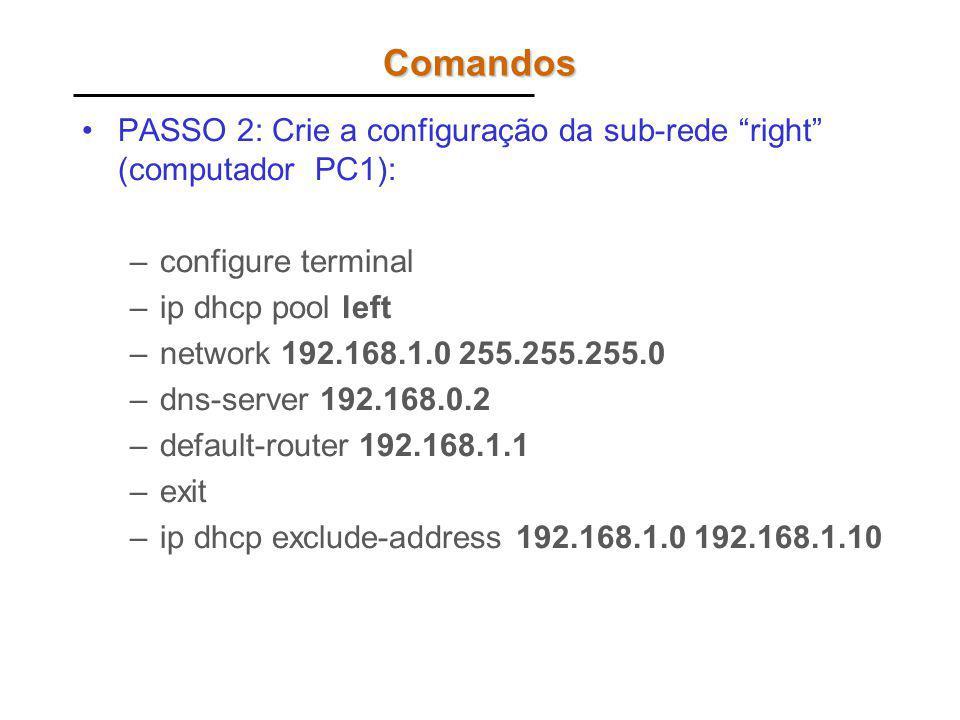 Comandos PASSO 2: Crie a configuração da sub-rede right (computador PC1): –configure terminal –ip dhcp pool left –network 192.168.1.0 255.255.255.0 –d