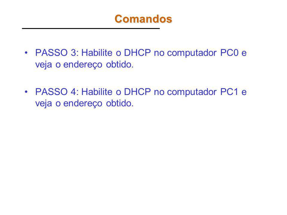 Comandos PASSO 3: Habilite o DHCP no computador PC0 e veja o endereço obtido. PASSO 4: Habilite o DHCP no computador PC1 e veja o endereço obtido.