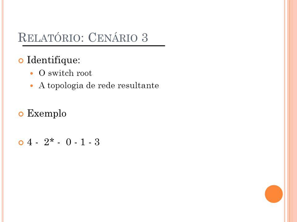 R ELATÓRIO : C ENÁRIO 3 Identifique: O switch root A topologia de rede resultante Exemplo 4 - 2* - 0 - 1 - 3