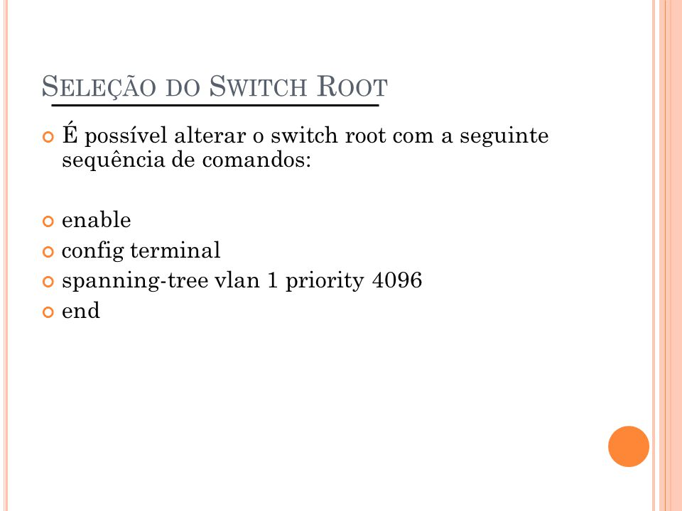 S ELEÇÃO DO S WITCH R OOT É possível alterar o switch root com a seguinte sequência de comandos: enable config terminal spanning-tree vlan 1 priority
