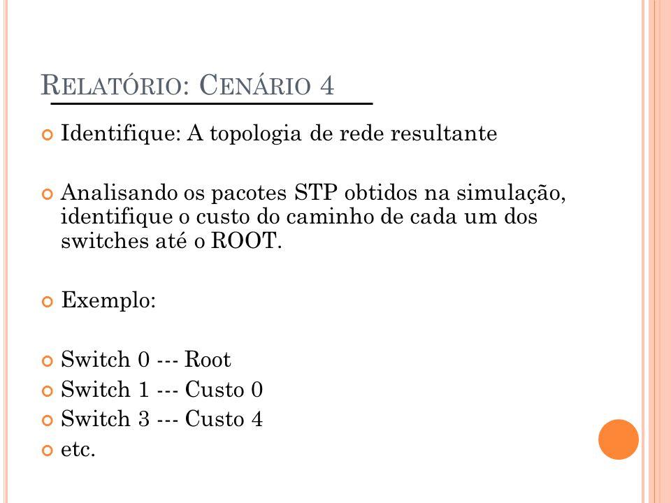 R ELATÓRIO : C ENÁRIO 4 Identifique: A topologia de rede resultante Analisando os pacotes STP obtidos na simulação, identifique o custo do caminho de