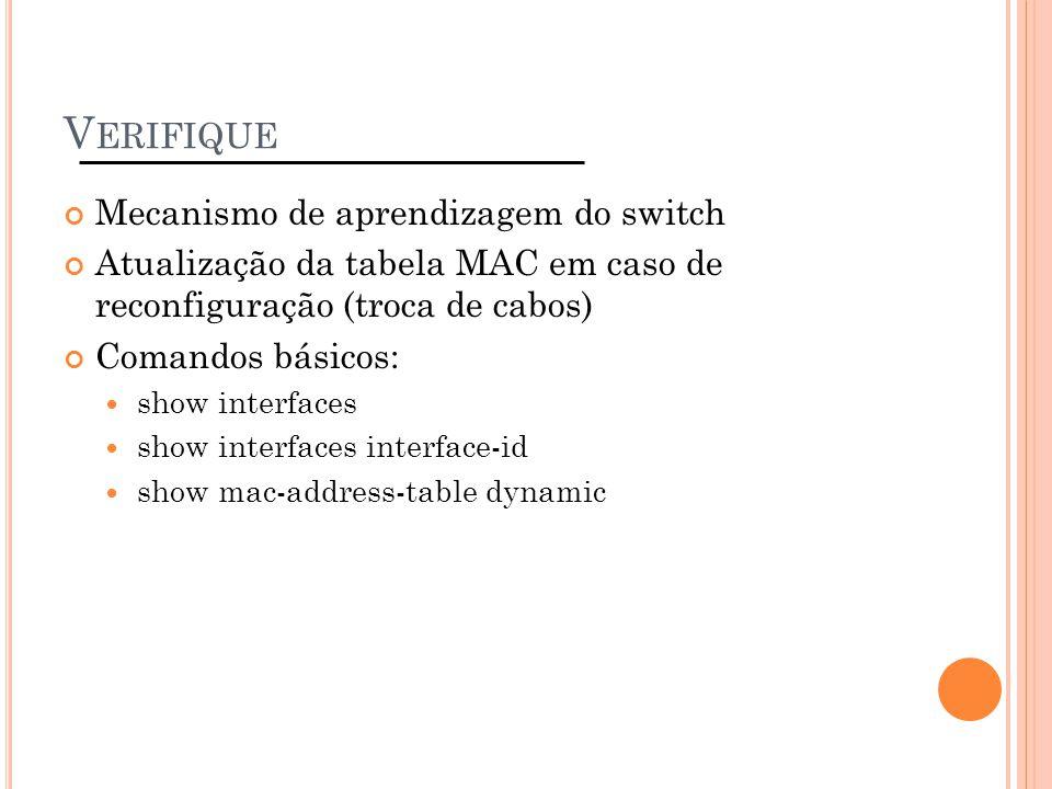 V ERIFIQUE Mecanismo de aprendizagem do switch Atualização da tabela MAC em caso de reconfiguração (troca de cabos) Comandos básicos: show interfaces