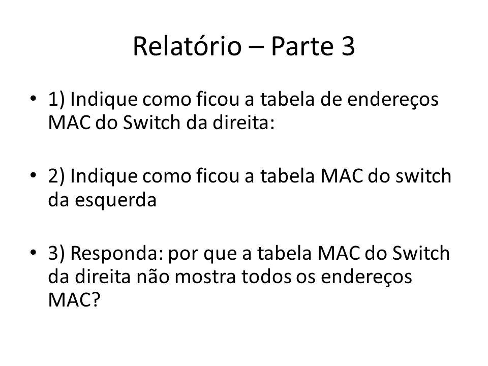 Relatório – Parte 3 1) Indique como ficou a tabela de endereços MAC do Switch da direita: 2) Indique como ficou a tabela MAC do switch da esquerda 3)