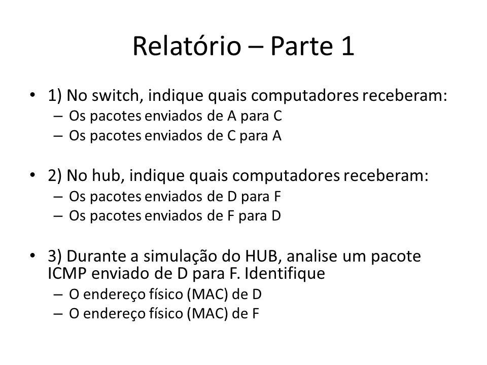 Relatório – Parte 1 1) No switch, indique quais computadores receberam: – Os pacotes enviados de A para C – Os pacotes enviados de C para A 2) No hub,
