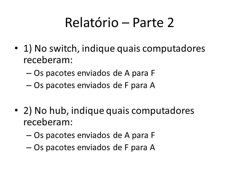 Relatório – Parte 2 1) No switch, indique quais computadores receberam: – Os pacotes enviados de A para F – Os pacotes enviados de F para A 2) No hub,