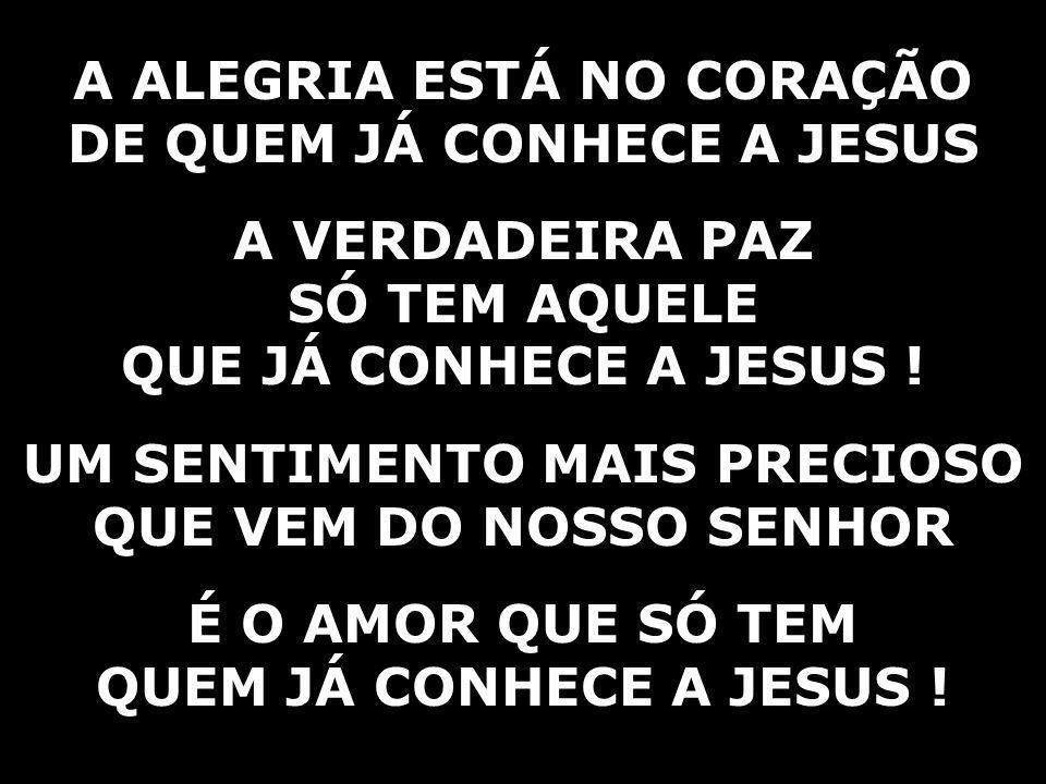A ALEGRIA ESTÁ NO CORAÇÃO DE QUEM JÁ CONHECE A JESUS A VERDADEIRA PAZ SÓ TEM AQUELE QUE JÁ CONHECE A JESUS .