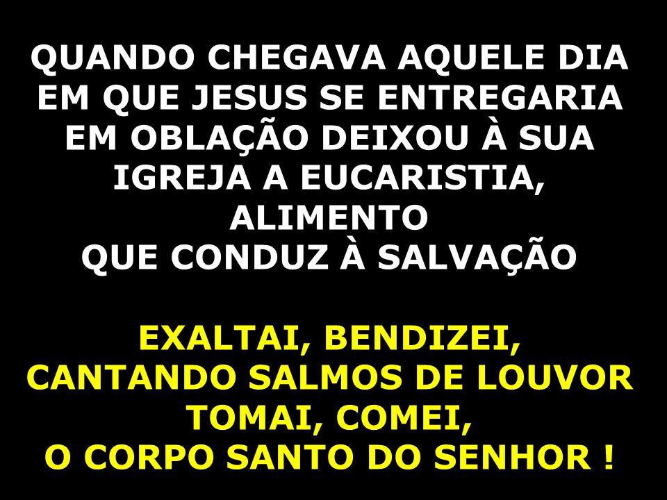 QUANDO CHEGAVA AQUELE DIA EM QUE JESUS SE ENTREGARIA EM OBLAÇÃO DEIXOU À SUA IGREJA A EUCARISTIA, ALIMENTO QUE CONDUZ À SALVAÇÃO EXALTAI, BENDIZEI, CANTANDO SALMOS DE LOUVOR TOMAI, COMEI, O CORPO SANTO DO SENHOR !