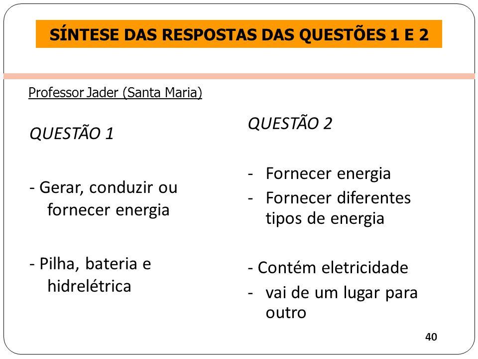 Clique para editar o estilo do título mestre SÍNTESE DAS RESPOSTAS DAS QUESTÕES 1 E 2 QUESTÃO 1 - Gerar, conduzir ou fornecer energia - Pilha, bateria e hidrelétrica QUESTÃO 2 -Fornecer energia -Fornecer diferentes tipos de energia - Contém eletricidade -vai de um lugar para outro 40 Professor Jader (Santa Maria)